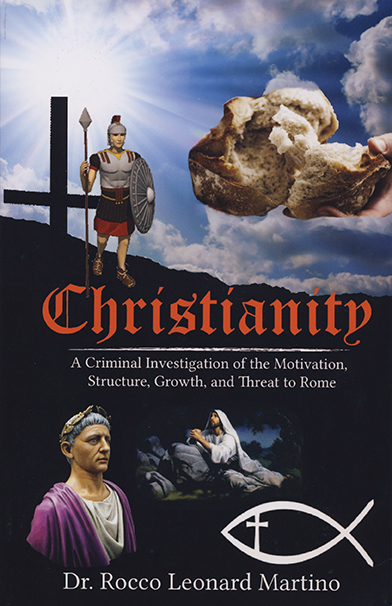 Christianity: A Criminal Investigation of the Motivation, Structure, Growth and Threat to Rome